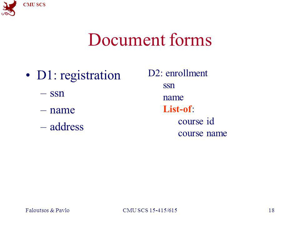 CMU SCS Faloutsos & PavloCMU SCS 15-415/61518 Document forms D1: registration –ssn –name –address D2: enrollment ssn name List-of: course id course name