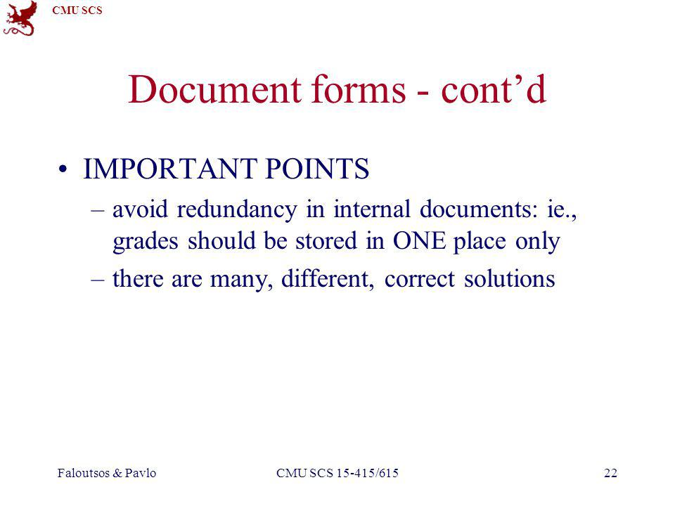 CMU SCS Faloutsos & PavloCMU SCS 15-415/61522 Document forms - contd IMPORTANT POINTS –avoid redundancy in internal documents: ie., grades should be stored in ONE place only –there are many, different, correct solutions