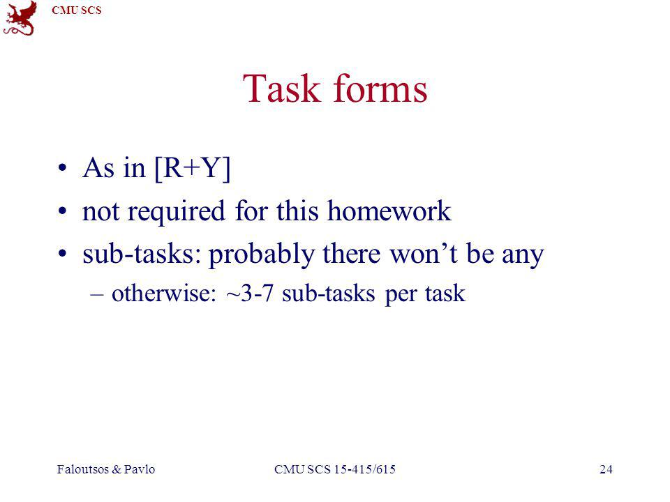 CMU SCS Faloutsos & PavloCMU SCS 15-415/61524 Task forms As in [R+Y] not required for this homework sub-tasks: probably there wont be any –otherwise: ~3-7 sub-tasks per task