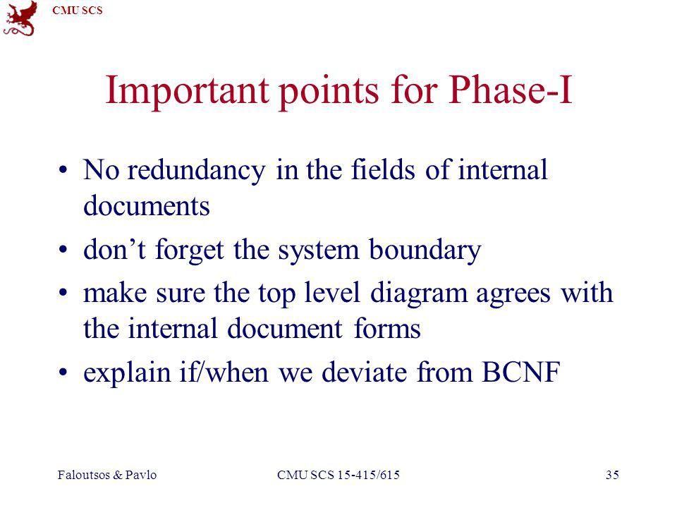 CMU SCS Faloutsos & PavloCMU SCS 15-415/61535 Important points for Phase-I No redundancy in the fields of internal documents dont forget the system boundary make sure the top level diagram agrees with the internal document forms explain if/when we deviate from BCNF