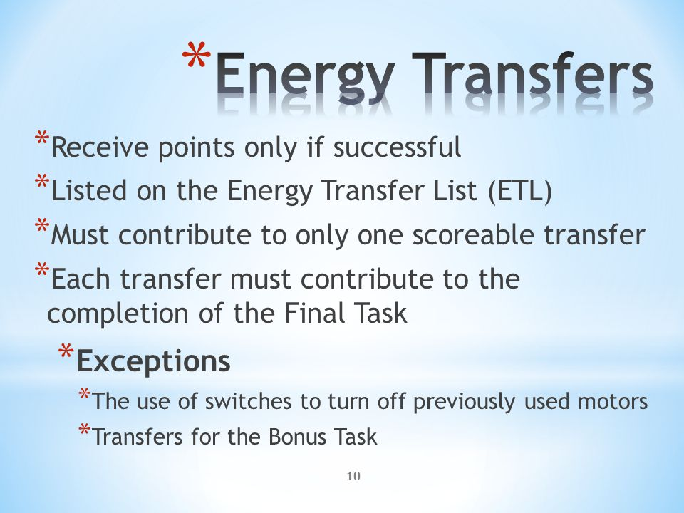 10 * Receive points only if successful * Listed on the Energy Transfer List (ETL) * Must contribute to only one scoreable transfer * Each transfer must contribute to the completion of the Final Task * Exceptions * The use of switches to turn off previously used motors * Transfers for the Bonus Task