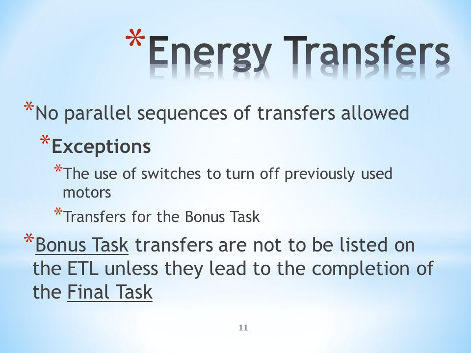11 * No parallel sequences of transfers allowed * Exceptions * The use of switches to turn off previously used motors * Transfers for the Bonus Task * Bonus Task transfers are not to be listed on the ETL unless they lead to the completion of the Final Task