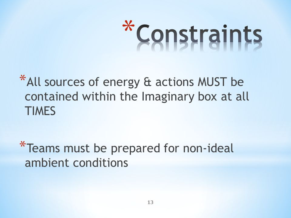13 * All sources of energy & actions MUST be contained within the Imaginary box at all TIMES * Teams must be prepared for non-ideal ambient conditions