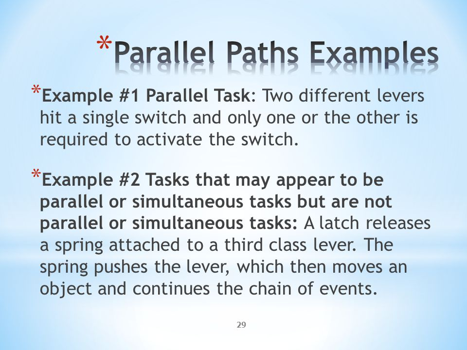 29 * Example #1 Parallel Task: Two different levers hit a single switch and only one or the other is required to activate the switch.