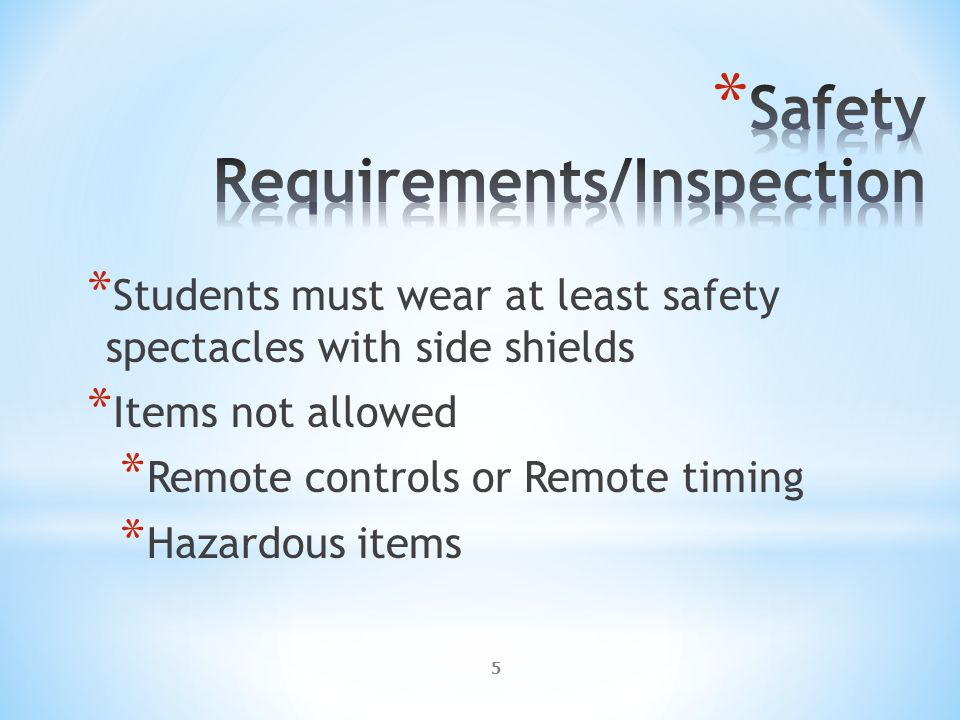 5 * Students must wear at least safety spectacles with side shields * Items not allowed * Remote controls or Remote timing * Hazardous items