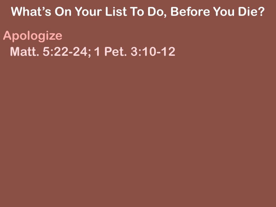 Apologize Matt. 5:22-24; 1 Pet. 3:10-12