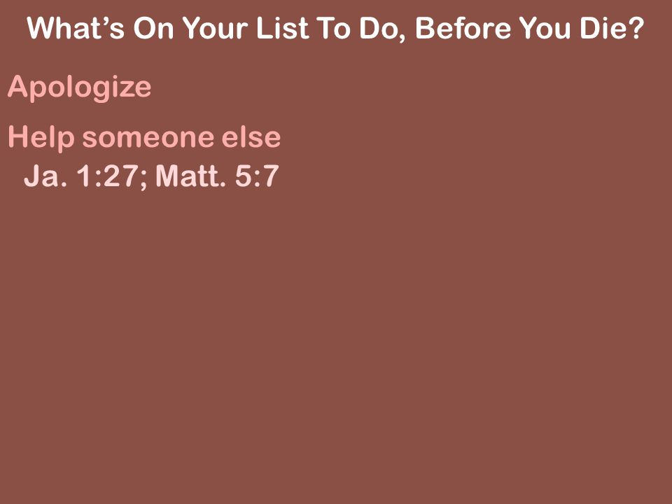 Whats On Your List To Do, Before You Die Apologize Help someone else Ja. 1:27; Matt. 5:7