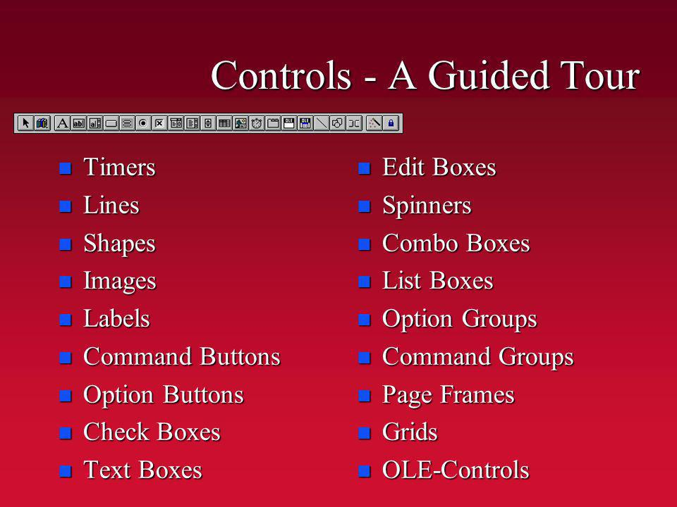Controls - A Guided Tour n Timers n Lines n Shapes n Images n Labels n Command Buttons n Option Buttons n Check Boxes n Text Boxes n Edit Boxes n Spinners n Combo Boxes n List Boxes n Option Groups n Command Groups n Page Frames n Grids n OLE-Controls