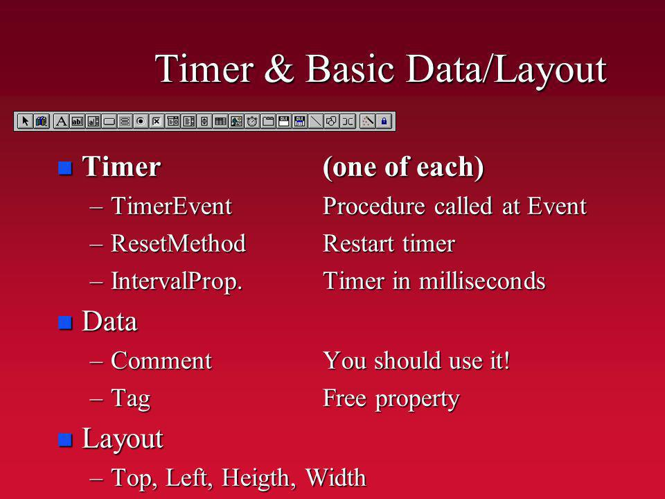 Timer & Basic Data/Layout n Timer(one of each) –TimerEventProcedure called at Event –ResetMethodRestart timer –IntervalProp.Timer in milliseconds n Data –CommentYou should use it.