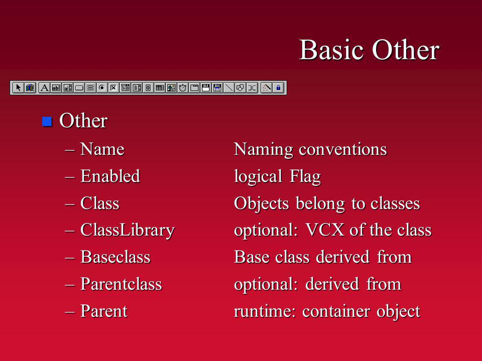 Basic Other n Other –NameNaming conventions –Enabledlogical Flag –ClassObjects belong to classes –ClassLibraryoptional: VCX of the class –BaseclassBase class derived from –Parentclassoptional: derived from –Parentruntime: container object