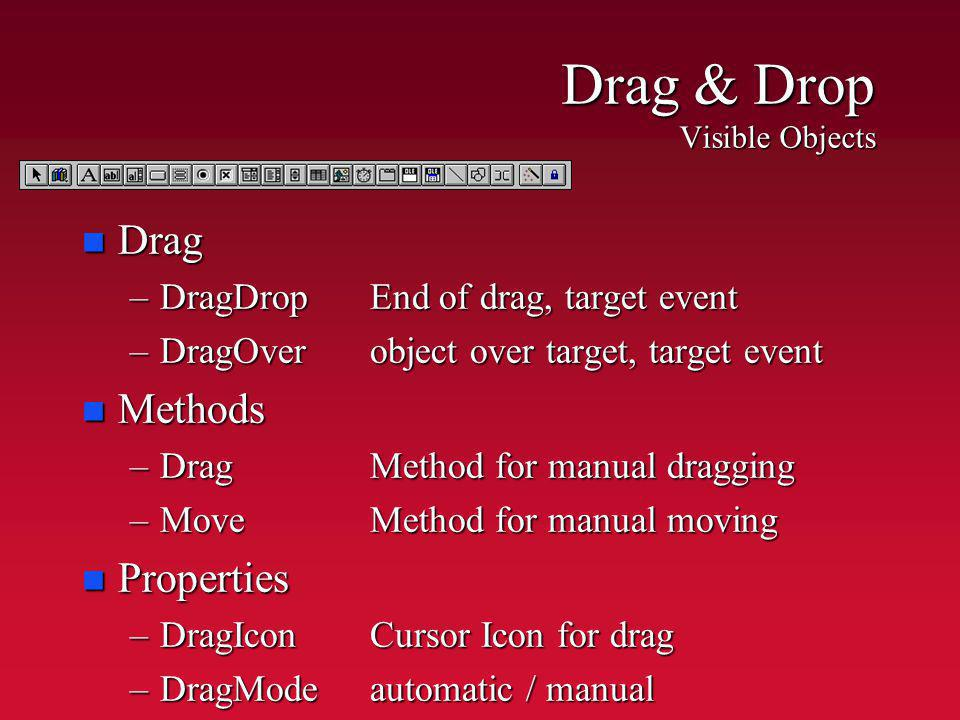 Drag & Drop Visible Objects n Drag –DragDropEnd of drag, target event –DragOver object over target, target event n Methods –DragMethod for manual dragging –MoveMethod for manual moving n Properties –DragIconCursor Icon for drag –DragModeautomatic / manual
