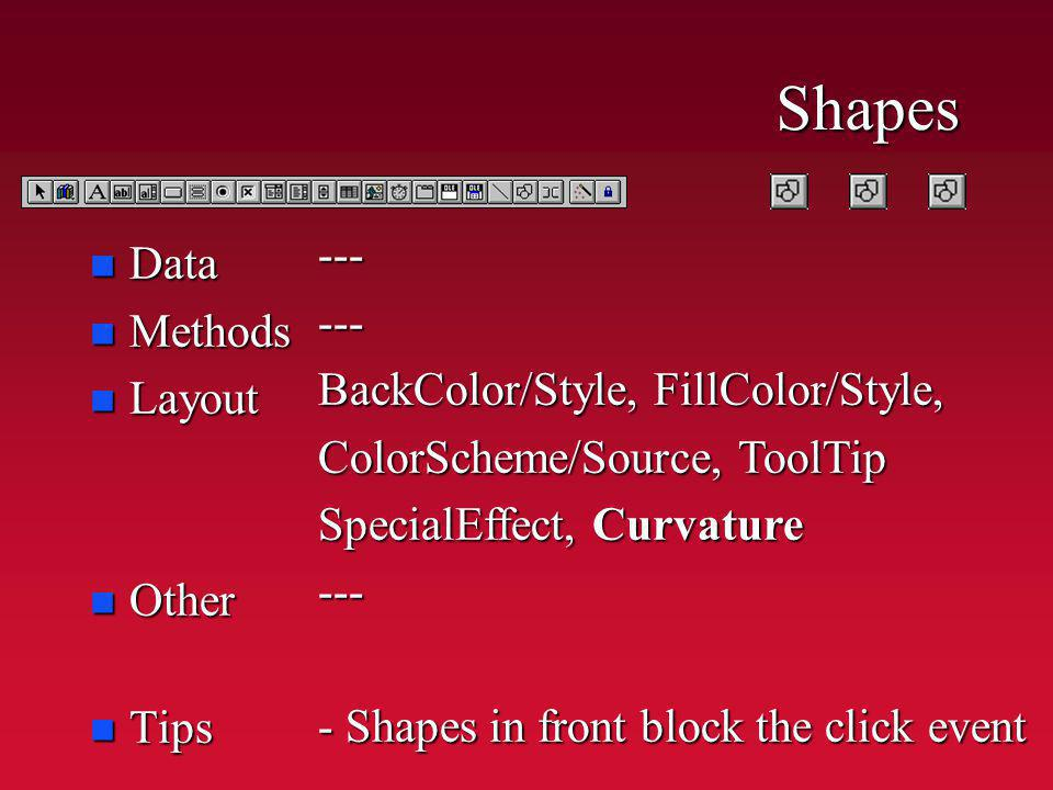 Shapes n Data n Methods n Layout n Other n Tips ------ BackColor/Style, FillColor/Style, ColorScheme/Source, ToolTip SpecialEffect, Curvature --- - Shapes in front block the click event