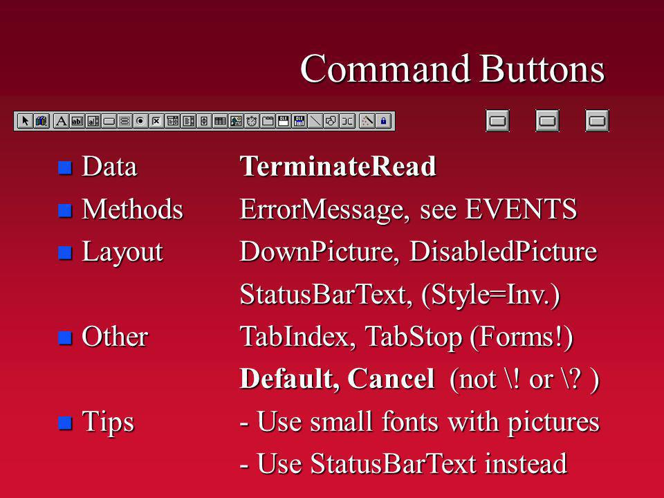 Command Buttons n Data n Methods n Layout n Other n Tips TerminateRead ErrorMessage, see EVENTS DownPicture, DisabledPicture StatusBarText, (Style=Inv.) TabIndex, TabStop (Forms!) Default, Cancel (not \.