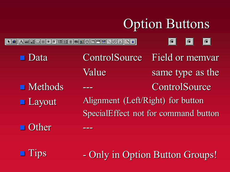 Option Buttons n Data n Methods n Layout n Other n Tips ControlSourceField or memvar Valuesame type as the ---ControlSource Alignment (Left/Right) for button SpecialEffect not for command button --- - Only in Option Button Groups!
