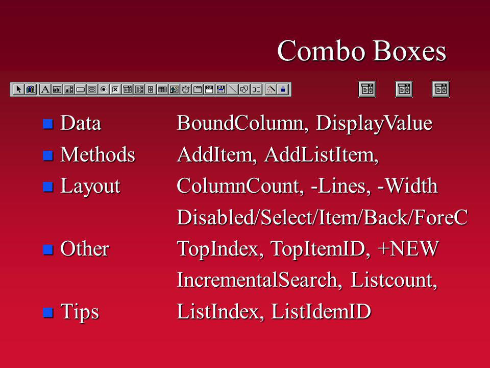 Combo Boxes n Data n Methods n Layout n Other n Tips BoundColumn, DisplayValue AddItem, AddListItem, ColumnCount, -Lines, -Width Disabled/Select/Item/Back/ForeC TopIndex, TopItemID, +NEW IncrementalSearch, Listcount, ListIndex, ListIdemID