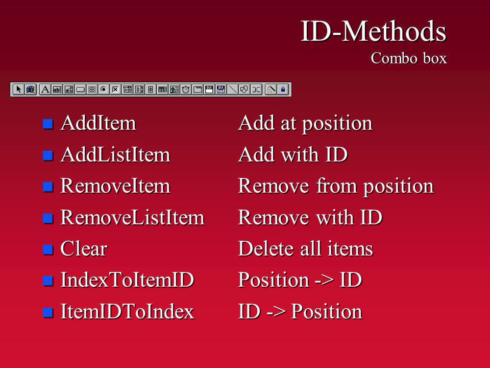 ID-Methods Combo box n AddItemAdd at position n AddListItemAdd with ID n RemoveItemRemove from position n RemoveListItemRemove with ID n ClearDelete all items n IndexToItemIDPosition -> ID n ItemIDToIndexID -> Position