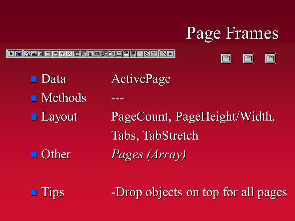 n Data n Methods n Layout n Other n Tips ActivePage--- PageCount, PageHeight/Width, Tabs, TabStretch Pages (Array) -Drop objects on top for all pages Page Frames