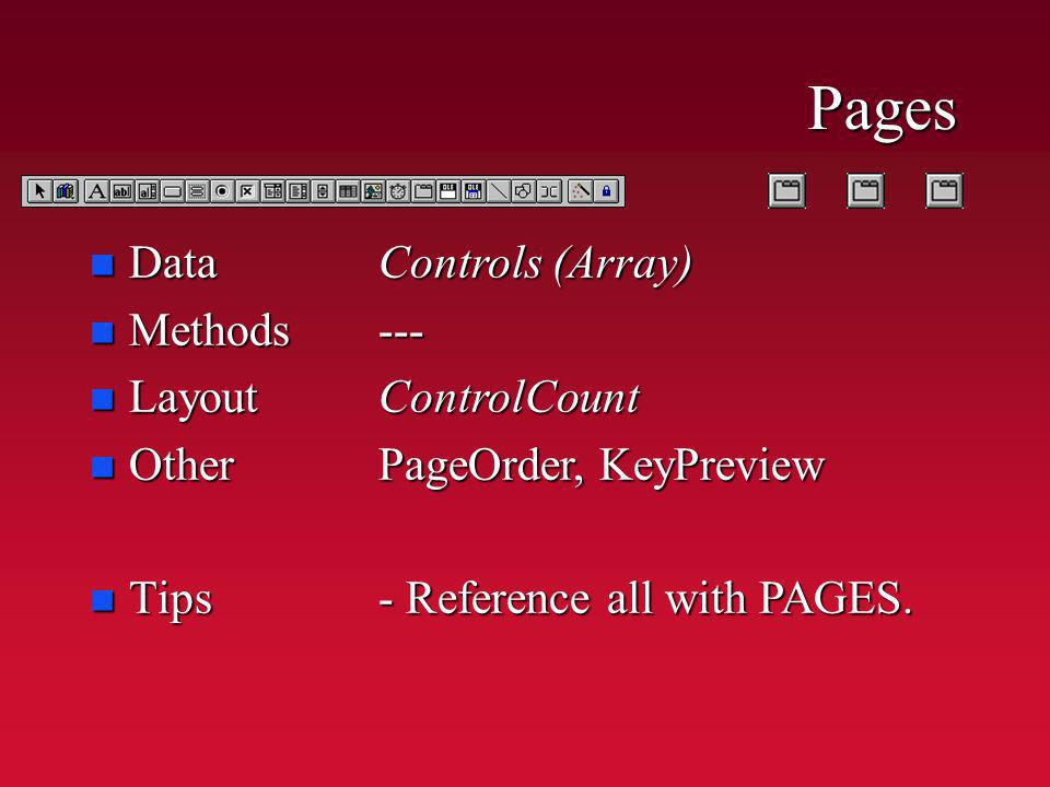 Pages n Data n Methods n Layout n Other n Tips Controls (Array) ---ControlCount PageOrder, KeyPreview - Reference all with PAGES.