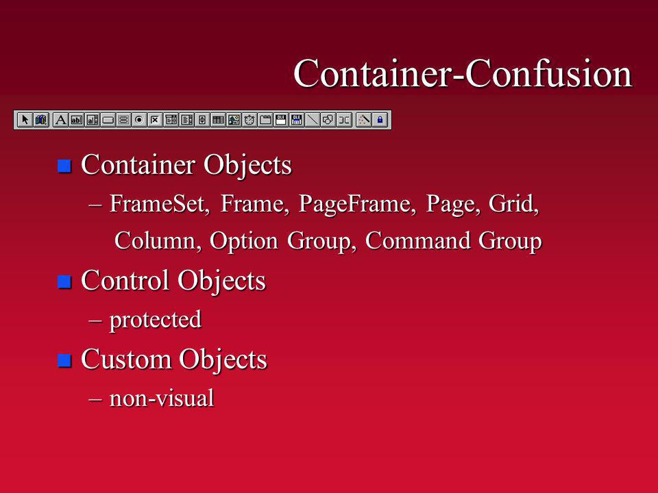Container-Confusion n Container Objects –FrameSet, Frame, PageFrame, Page, Grid, Column, Option Group, Command Group Column, Option Group, Command Group n Control Objects –protected n Custom Objects –non-visual