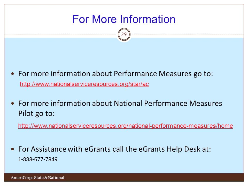 For More Information 29 For more information about Performance Measures go to: http://www.nationalserviceresources.org/star/ac For more information about National Performance Measures Pilot go to: http://www.nationalserviceresources.org/national-performance-measures/home For Assistance with eGrants call the eGrants Help Desk at: 1-888-677-7849 AmeriCorps State & National