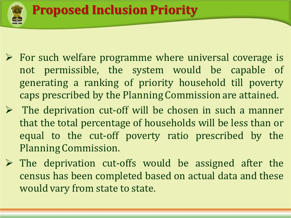 For such welfare programme where universal coverage is not permissible, the system would be capable of generating a ranking of priority household till poverty caps prescribed by the Planning Commission are attained.
