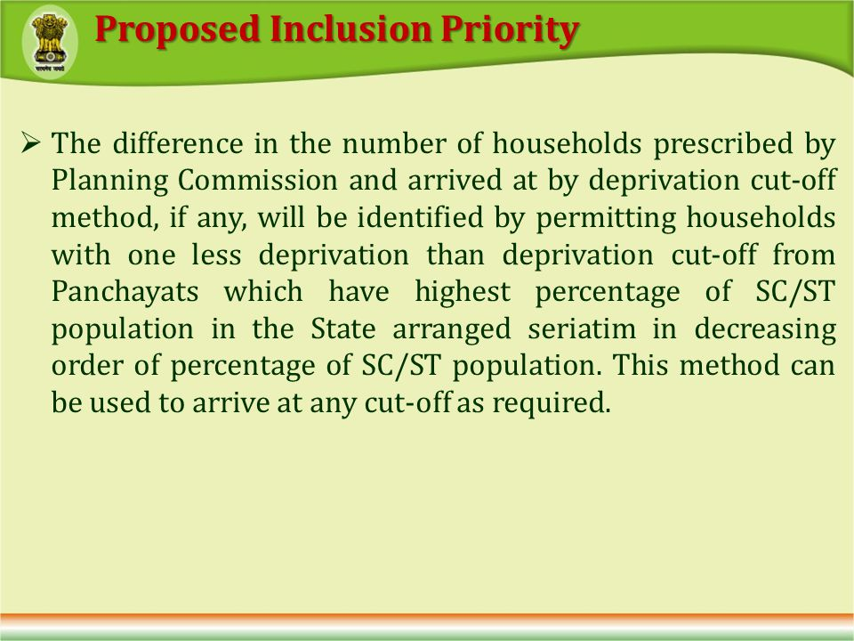 The difference in the number of households prescribed by Planning Commission and arrived at by deprivation cut-off method, if any, will be identified by permitting households with one less deprivation than deprivation cut-off from Panchayats which have highest percentage of SC/ST population in the State arranged seriatim in decreasing order of percentage of SC/ST population.