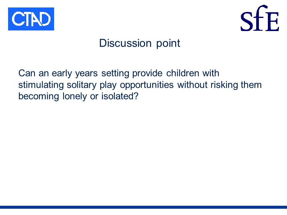 Discussion point Can an early years setting provide children with stimulating solitary play opportunities without risking them becoming lonely or isolated