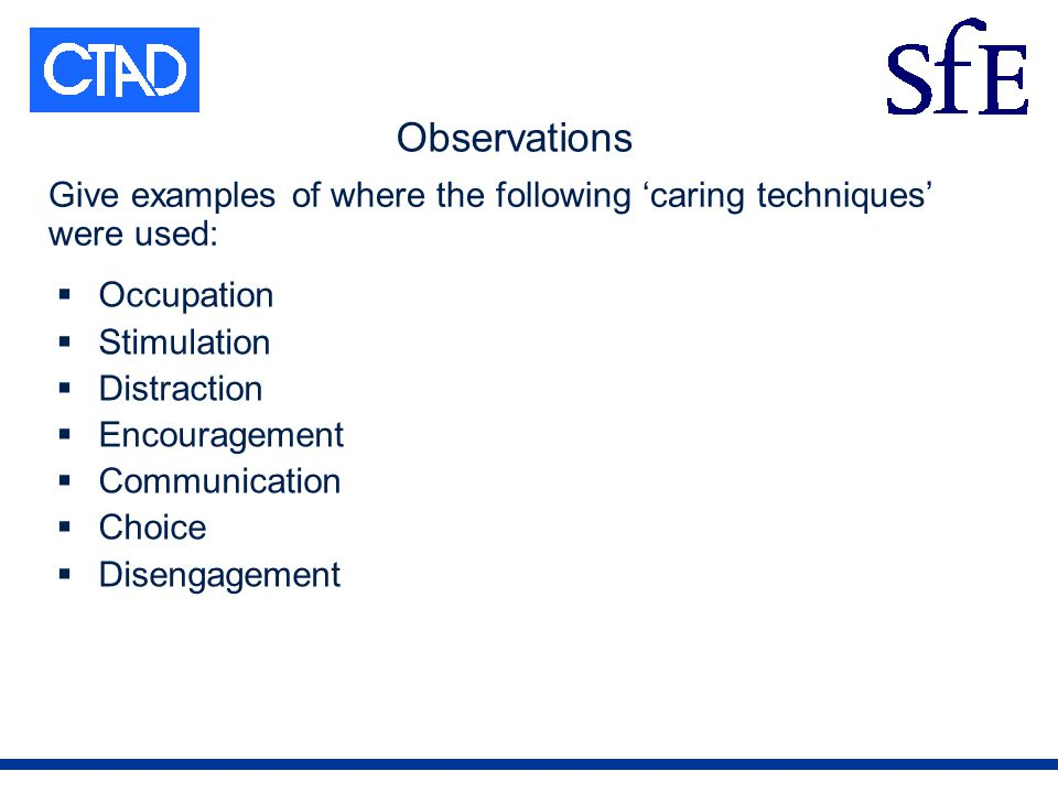 Observations Occupation Stimulation Distraction Encouragement Communication Choice Disengagement Give examples of where the following caring techniques were used: