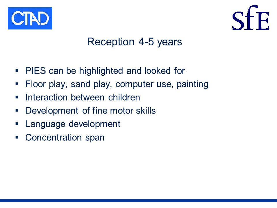 Reception 4-5 years PIES can be highlighted and looked for Floor play, sand play, computer use, painting Interaction between children Development of fine motor skills Language development Concentration span