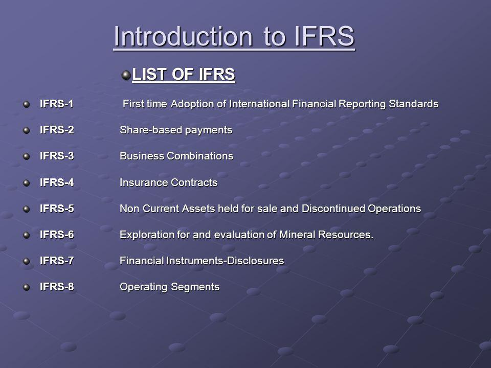 Introduction to IFRS LIST OF IFRS IFRS-1 First time Adoption of International Financial Reporting Standards IFRS-2Share-based payments IFRS-3Business Combinations IFRS-4Insurance Contracts IFRS-5Non Current Assets held for sale and Discontinued Operations IFRS-6Exploration for and evaluation of Mineral Resources.