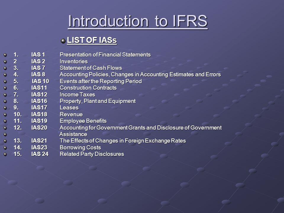 Introduction to IFRS LIST OF IASs 1.IAS 1Presentation of Financial Statements 2IAS 2Inventories 3.IAS 7Statement of Cash Flows 4.IAS 8Accounting Policies, Changes in Accounting Estimates and Errors 5.