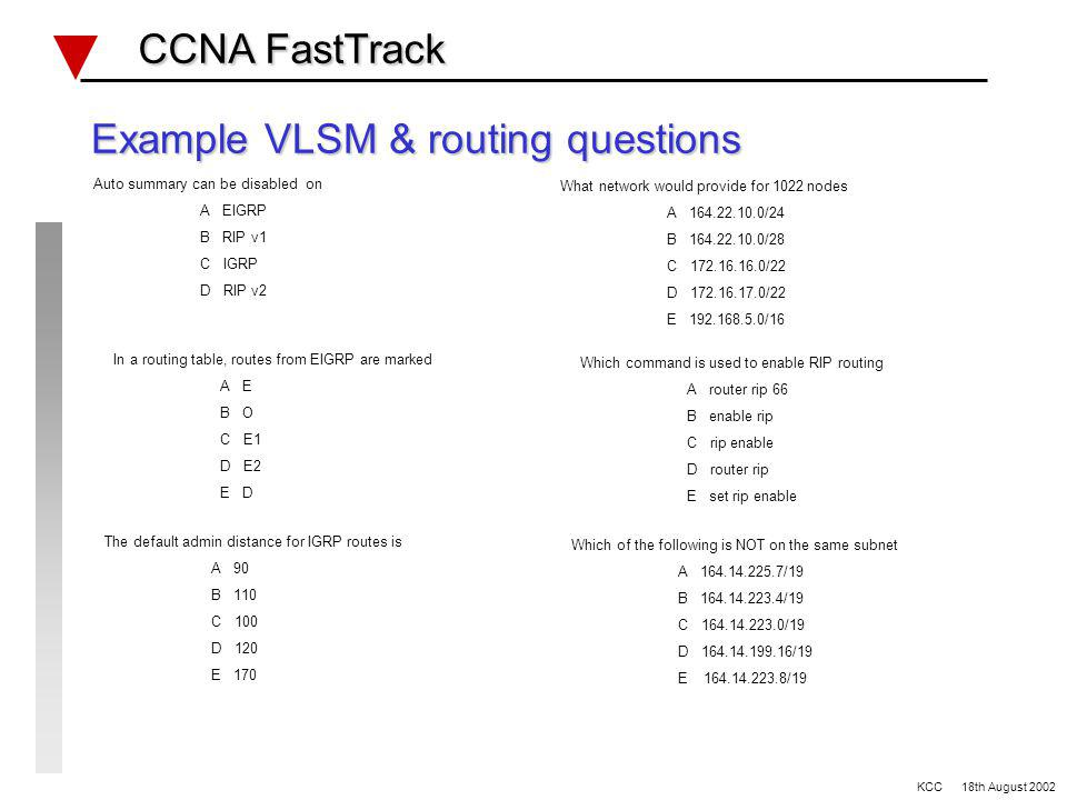 VLSM and Basic Routing REVIEW CCNA FastTrack CCNA FastTrack VLSM and network masks etc Routing configuration commands Classless routing (EIGRP, OSPF, RIP v2) Classfull routing (RIP v1, IGRP) Distance vector routing protocols defaults Administration distances Routing, static, connected, default route Routing tables, databases and ARP Password recovery Configuration register values KCC 18th August 2002