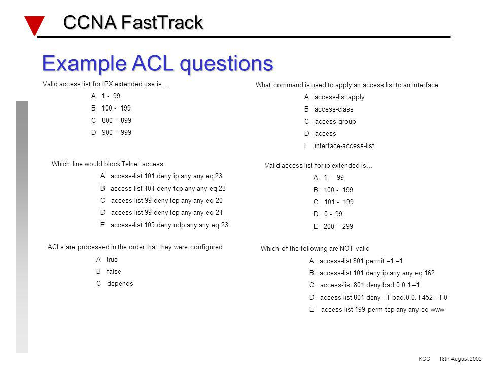 Access Lists Review CCNA FastTrack CCNA FastTrack Access Lists number range 1 - 99 _____________________ 100 - 199 _____________________ 800 - 899 _____________________ 900 - 999 _____________________ 1000 - 1099 _____________________ ACL application commands TCP, UDP & IPX port/socket numbers KCC 18th August 2002