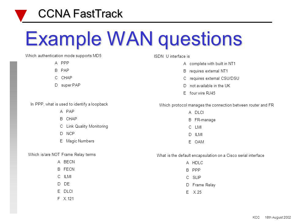 Wan Review CCNA FastTrack CCNA FastTrack Serial defaults Bandwidth Encapsulation DTE/DCE clocking Frame Relay LMI type/DLCI Encapsulation RFC 1490 ISDN BRI R/S/T/U/NT1/NT2 Dialer-list for interesting traffic spid & switch type Debug q921/q931 PRI E1/T1 KCC 18th August 2002