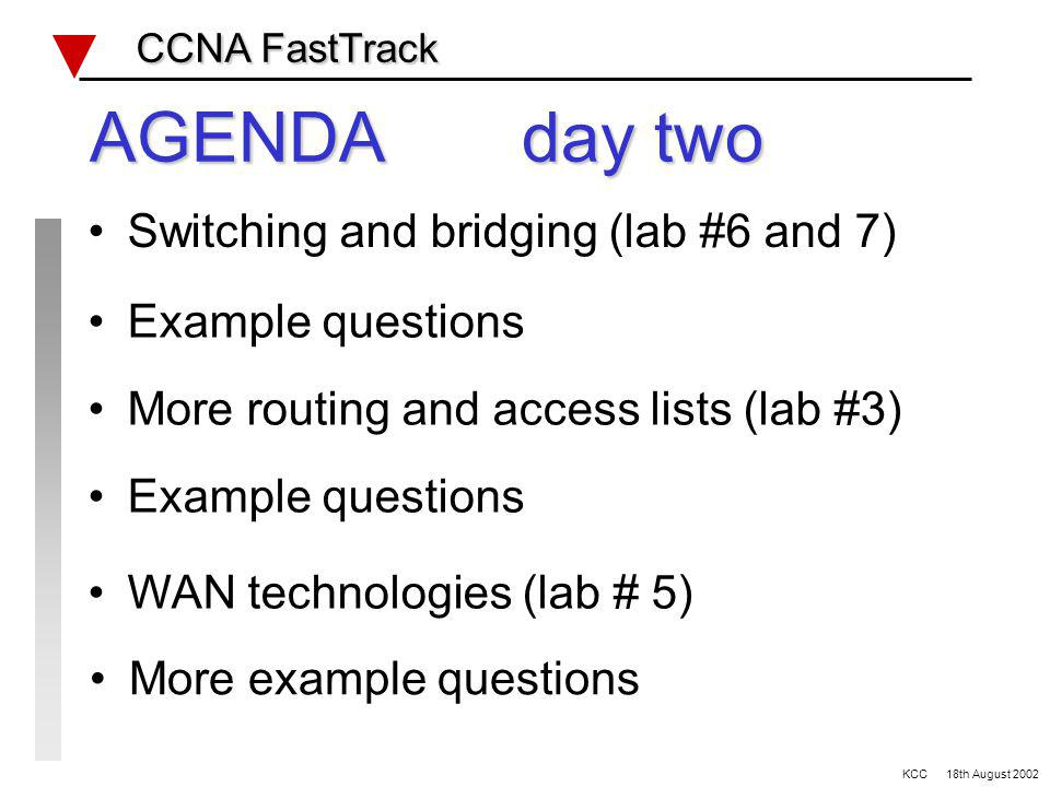AGENDA day one IOS review (using lab #1) OSI review and example questions VLSM and basic routing (lab #2) Network protocols review CCNA FastTrack CCNA FastTrack Routing review (lab#4) KCC 18th August 2002