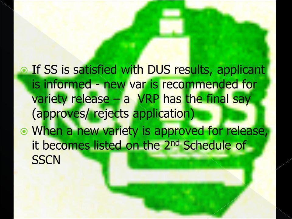 If SS is satisfied with DUS results, applicant is informed - new var is recommended for variety release – a VRP has the final say (approves/ rejects application) When a new variety is approved for release, it becomes listed on the 2 nd Schedule of SSCN