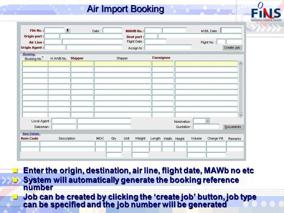 Air Import Booking Enter the origin, destination, air line, flight date, MAWb no etc Enter the origin, destination, air line, flight date, MAWb no etc System will automatically generate the booking reference number System will automatically generate the booking reference number Job can be created by clicking the create job button, job type can be specified and the job number will be generated Job can be created by clicking the create job button, job type can be specified and the job number will be generated