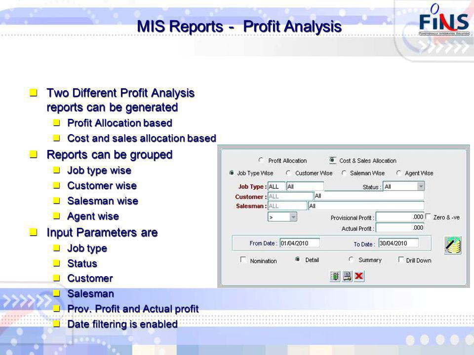 MIS Reports - Profit Analysis MIS Reports - Profit Analysis Two Different Profit Analysis reports can be generated Two Different Profit Analysis reports can be generated Profit Allocation based Profit Allocation based Cost and sales allocation based Cost and sales allocation based Reports can be grouped Reports can be grouped Job type wise Job type wise Customer wise Customer wise Salesman wise Salesman wise Agent wise Agent wise Input Parameters are Input Parameters are Job type Job type Status Status Customer Customer Salesman Salesman Prov.