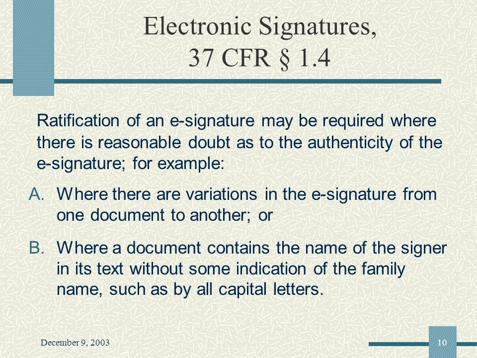 December 9, 200310 Electronic Signatures, 37 CFR § 1.4 Ratification of an e-signature may be required where there is reasonable doubt as to the authenticity of the e-signature; for example: A.Where there are variations in the e-signature from one document to another; or B.Where a document contains the name of the signer in its text without some indication of the family name, such as by all capital letters.