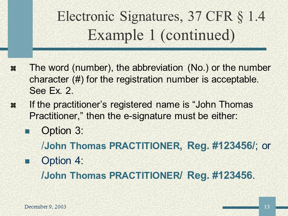 December 9, 200313 Electronic Signatures, 37 CFR § 1.4 Example 1 (continued) The word (number), the abbreviation (No.) or the number character (#) for the registration number is acceptable.