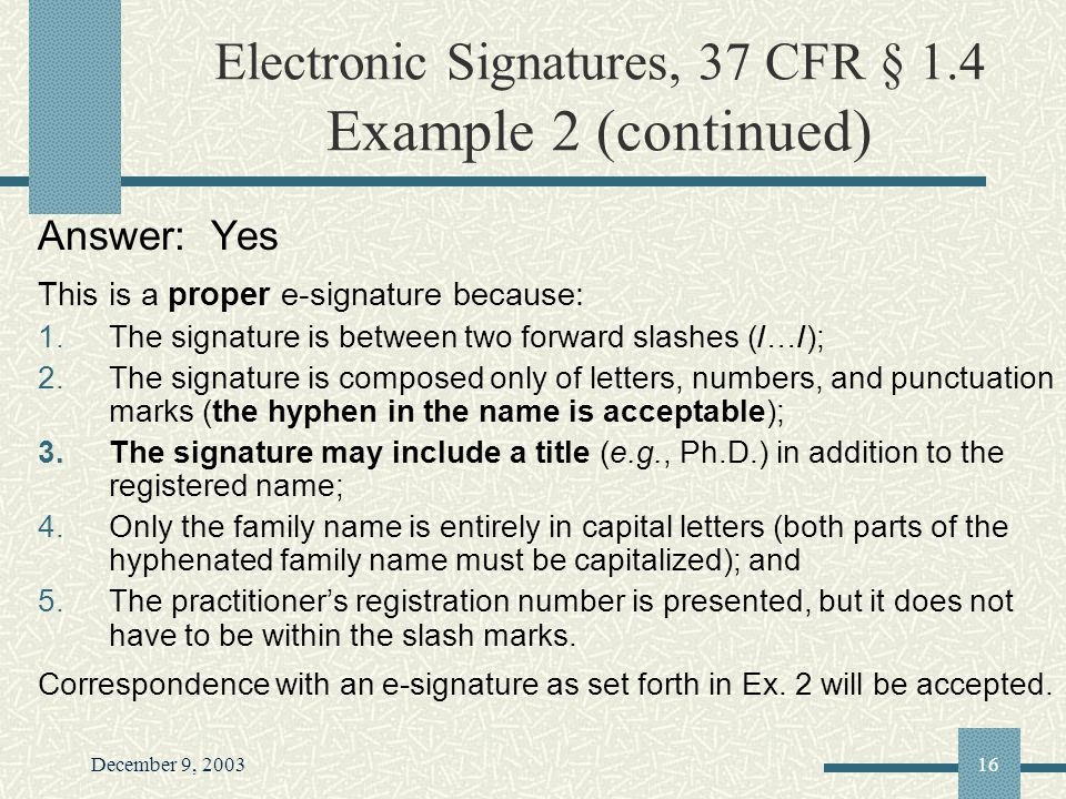 December 9, 200316 Electronic Signatures, 37 CFR § 1.4 Example 2 (continued) Answer: Yes This is a proper e-signature because: 1.The signature is between two forward slashes (/…/); 2.The signature is composed only of letters, numbers, and punctuation marks (the hyphen in the name is acceptable); 3.The signature may include a title (e.g., Ph.D.) in addition to the registered name; 4.Only the family name is entirely in capital letters (both parts of the hyphenated family name must be capitalized); and 5.The practitioners registration number is presented, but it does not have to be within the slash marks.