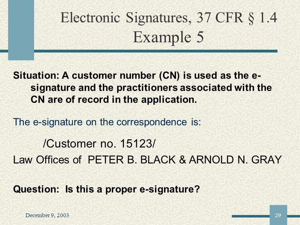 December 9, 200329 Electronic Signatures, 37 CFR § 1.4 Example 5 Situation: A customer number (CN) is used as the e- signature and the practitioners associated with the CN are of record in the application.