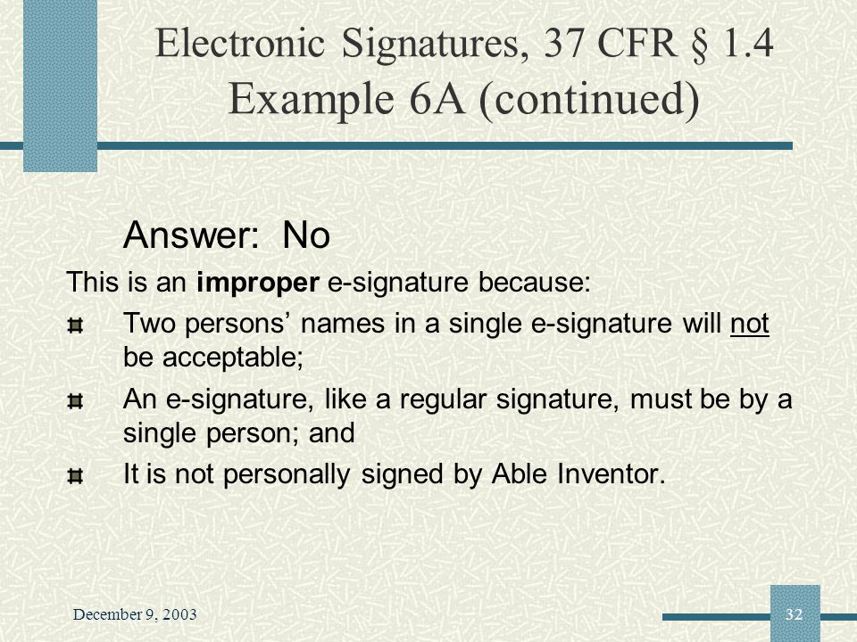 December 9, 200332 Electronic Signatures, 37 CFR § 1.4 Example 6A (continued) Answer: No This is an improper e-signature because: Two persons names in a single e-signature will not be acceptable; An e-signature, like a regular signature, must be by a single person; and It is not personally signed by Able Inventor.