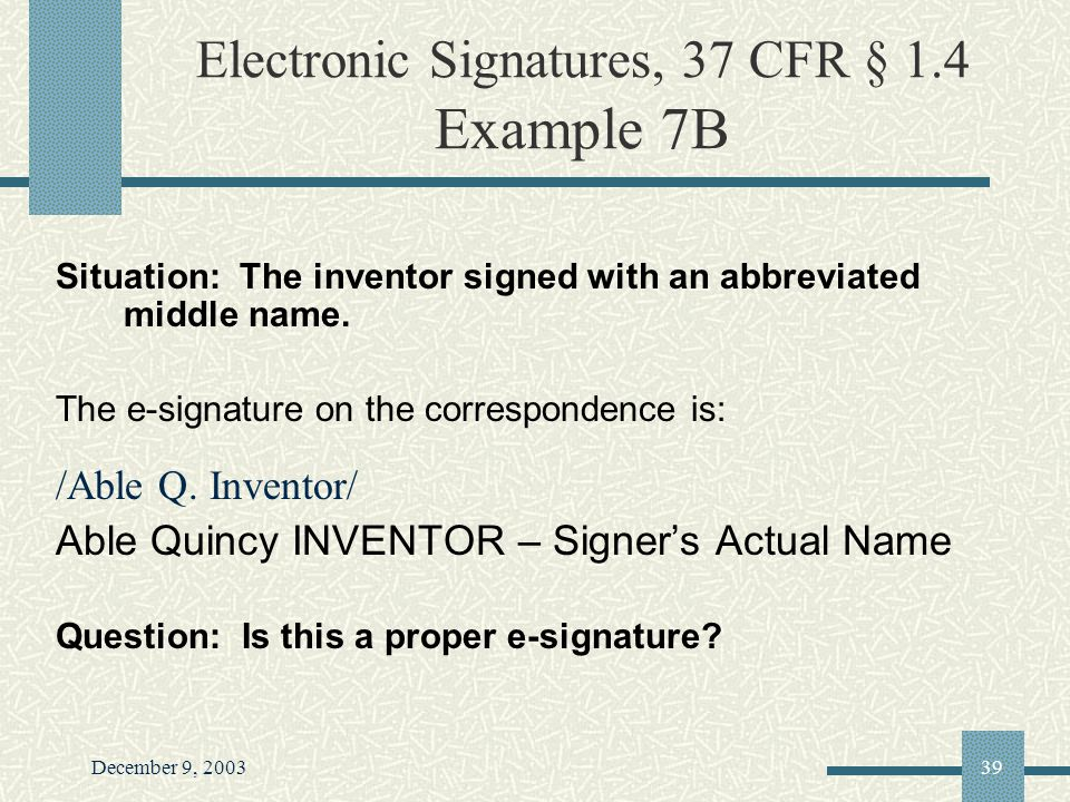 December 9, 200339 Electronic Signatures, 37 CFR § 1.4 Example 7B Situation: The inventor signed with an abbreviated middle name.