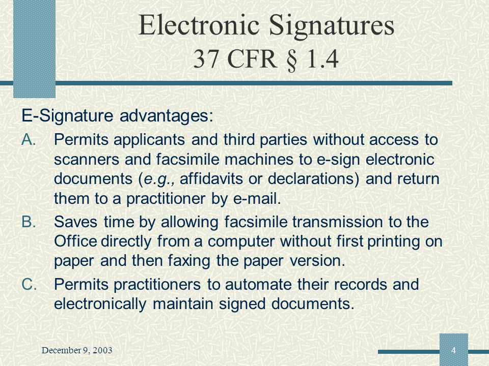 December 9, 20034 Electronic Signatures 37 CFR § 1.4 E-Signature advantages: A.Permits applicants and third parties without access to scanners and facsimile machines to e-sign electronic documents (e.g., affidavits or declarations) and return them to a practitioner by e-mail.
