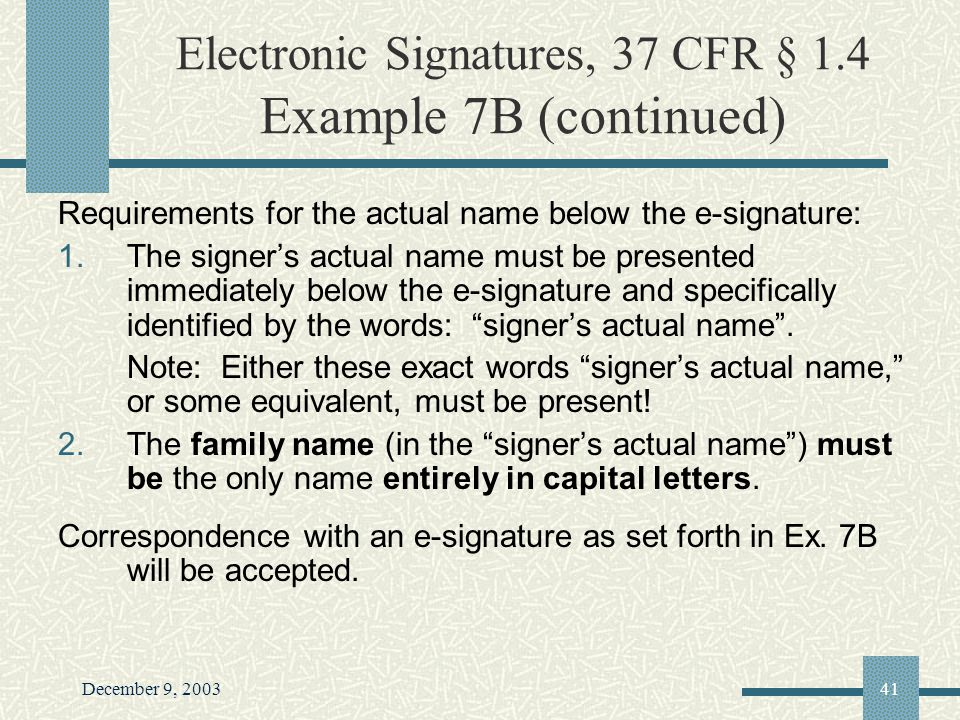December 9, 200341 Electronic Signatures, 37 CFR § 1.4 Example 7B (continued) Requirements for the actual name below the e-signature: 1.The signers actual name must be presented immediately below the e-signature and specifically identified by the words: signers actual name.