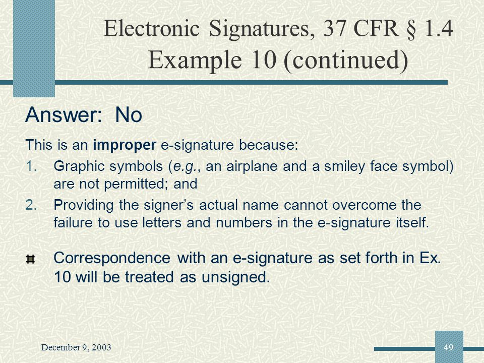 December 9, 200349 Electronic Signatures, 37 CFR § 1.4 Example 10 (continued) Answer: No This is an improper e-signature because: 1.Graphic symbols (e.g., an airplane and a smiley face symbol) are not permitted; and 2.Providing the signers actual name cannot overcome the failure to use letters and numbers in the e-signature itself.