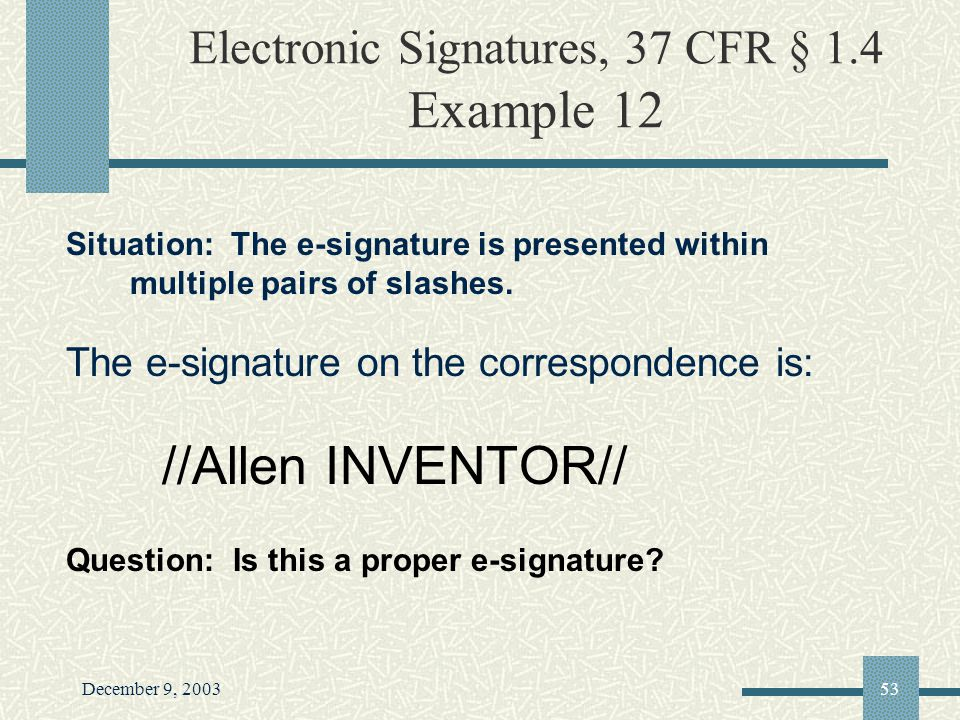 December 9, 200353 Electronic Signatures, 37 CFR § 1.4 Example 12 Situation: The e-signature is presented within multiple pairs of slashes.