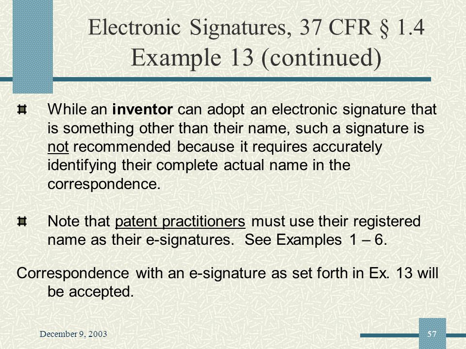 December 9, 200357 Electronic Signatures, 37 CFR § 1.4 Example 13 (continued) While an inventor can adopt an electronic signature that is something other than their name, such a signature is not recommended because it requires accurately identifying their complete actual name in the correspondence.