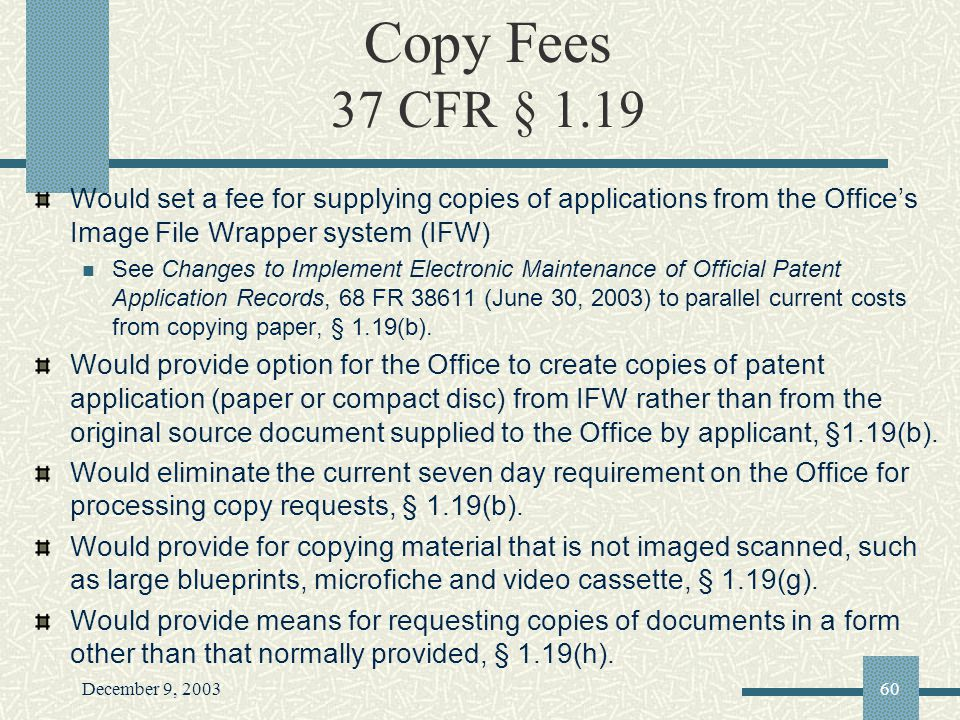 December 9, 200360 Copy Fees 37 CFR § 1.19 Would set a fee for supplying copies of applications from the Offices Image File Wrapper system (IFW) See Changes to Implement Electronic Maintenance of Official Patent Application Records, 68 FR 38611 (June 30, 2003) to parallel current costs from copying paper, § 1.19(b).